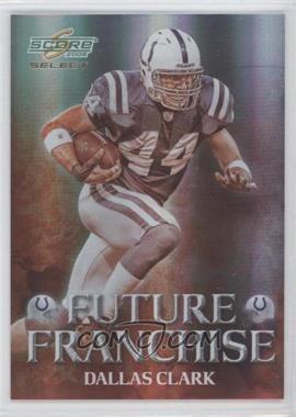 2008 Score Select - Future Franchise #FF-5 - Dallas Clark /999