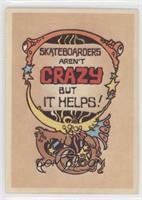Skateboarders Aren't Crazy but it Helps!