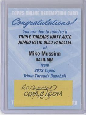2013 Topps Triple Threads - Unity Autograph Jumbo Relics - Gold #UAJR-MM - Mike Mussina /25 [REDEMPTION Being Redeemed]