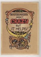 Skateboarders Aren't Crazy but it Helps!