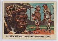 Darn few arguments when Smedley umpires a game.