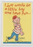 I just wanta be a little boy…..